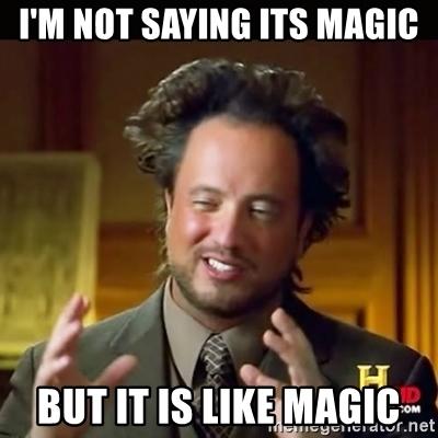 im-not-saying-its-magic-but-it-is-like-magic.jpg